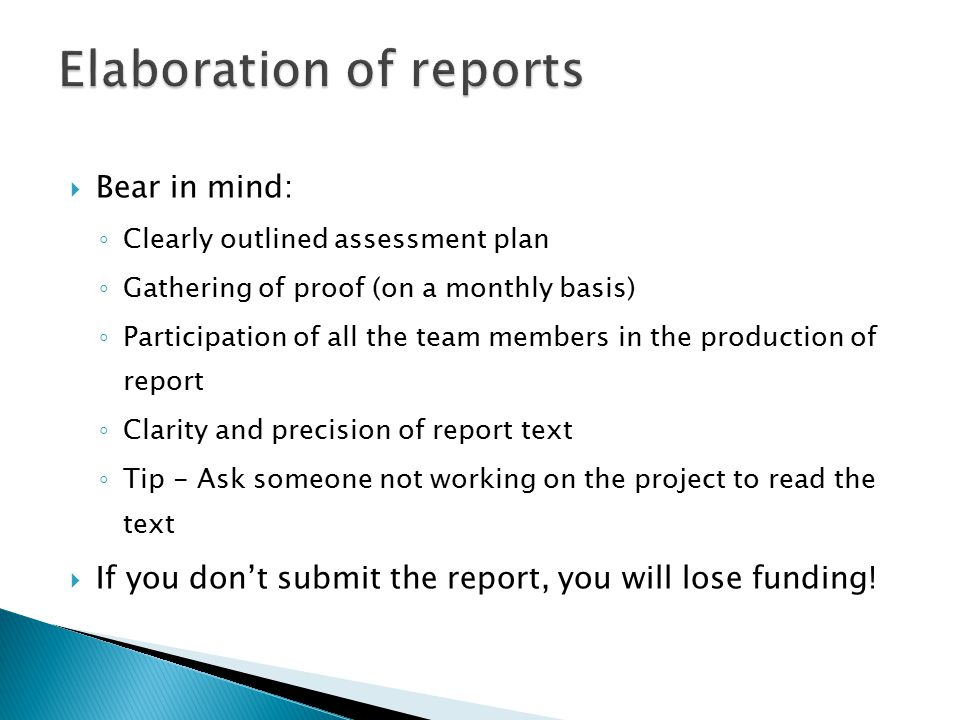  Bear in mind: ◦ Clearly outlined assessment plan ◦ Gathering of proof (on a monthly basis) ◦ Participation of all the team members in the production of report ◦ Clarity and precision of report text ◦ Tip - Ask someone not working on the project to read the text  If you don't submit the report, you will lose funding!