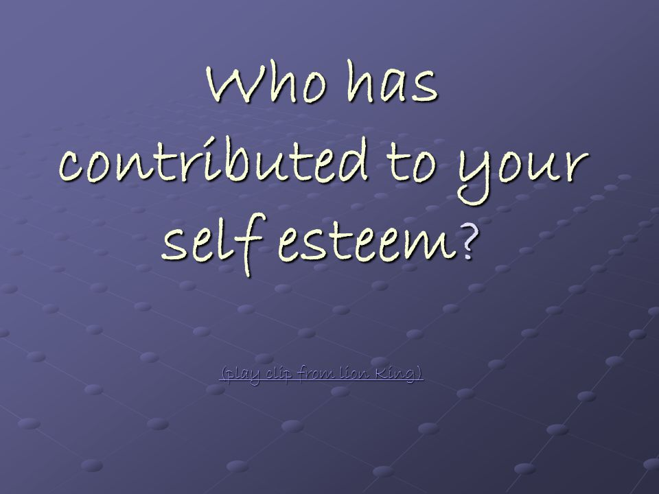 Who has contributed to your self esteem.