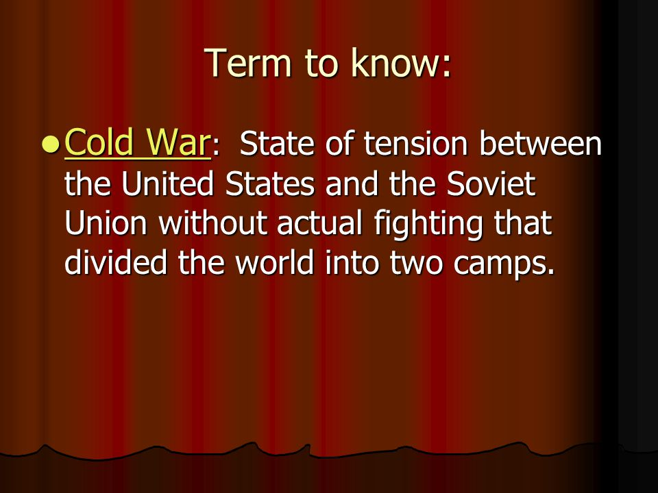 Term to know: Cold War : State of tension between the United States and the Soviet Union without actual fighting that divided the world into two camps.