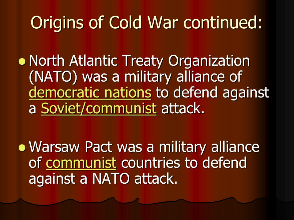 Origins of Cold War continued: North Atlantic Treaty Organization (NATO) was a military alliance of democratic nations to defend against a Soviet/communist attack.