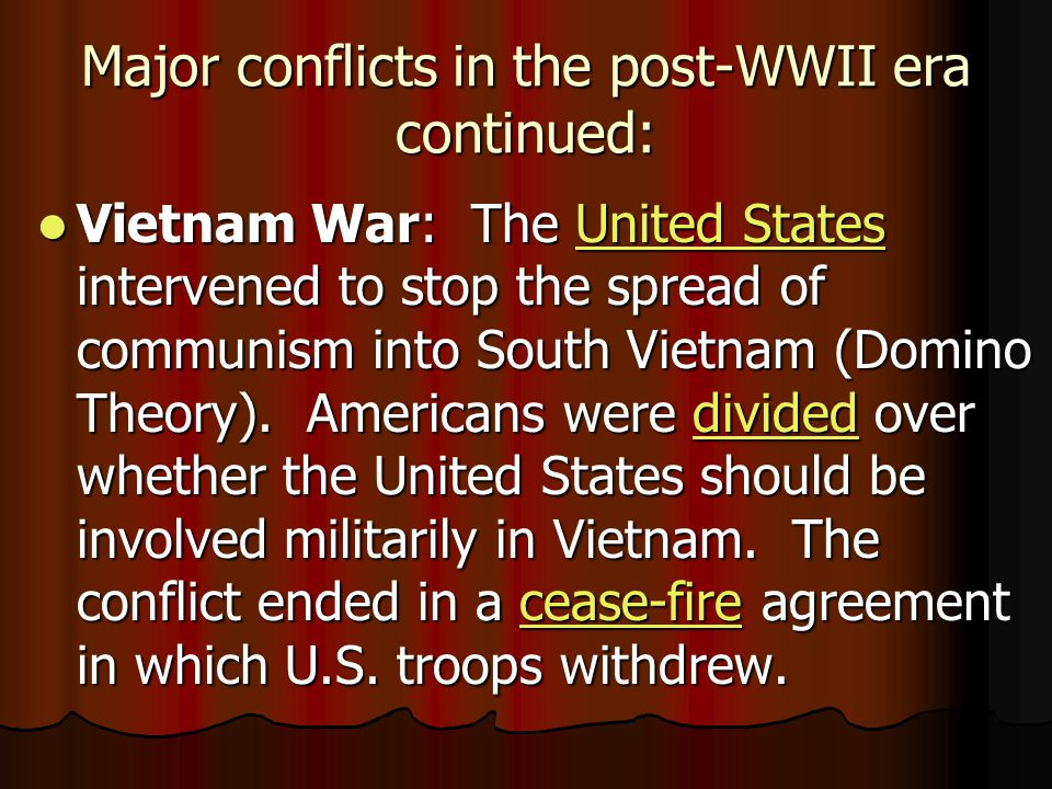 Major conflicts in the post-WWII era continued: Vietnam War: The United States intervened to stop the spread of communism into South Vietnam (Domino Theory).