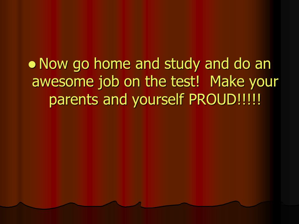 Now go home and study and do an awesome job on the test.