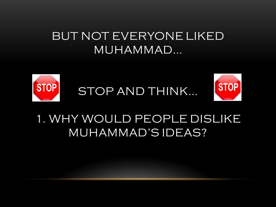 BUT NOT EVERYONE LIKED MUHAMMAD… STOP AND THINK… 1. WHY WOULD PEOPLE DISLIKE MUHAMMAD'S IDEAS