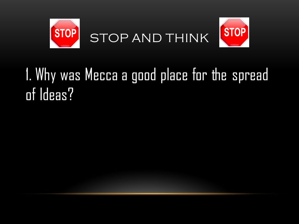 STOP AND THINK 1. Why was Mecca a good place for the spread of Ideas