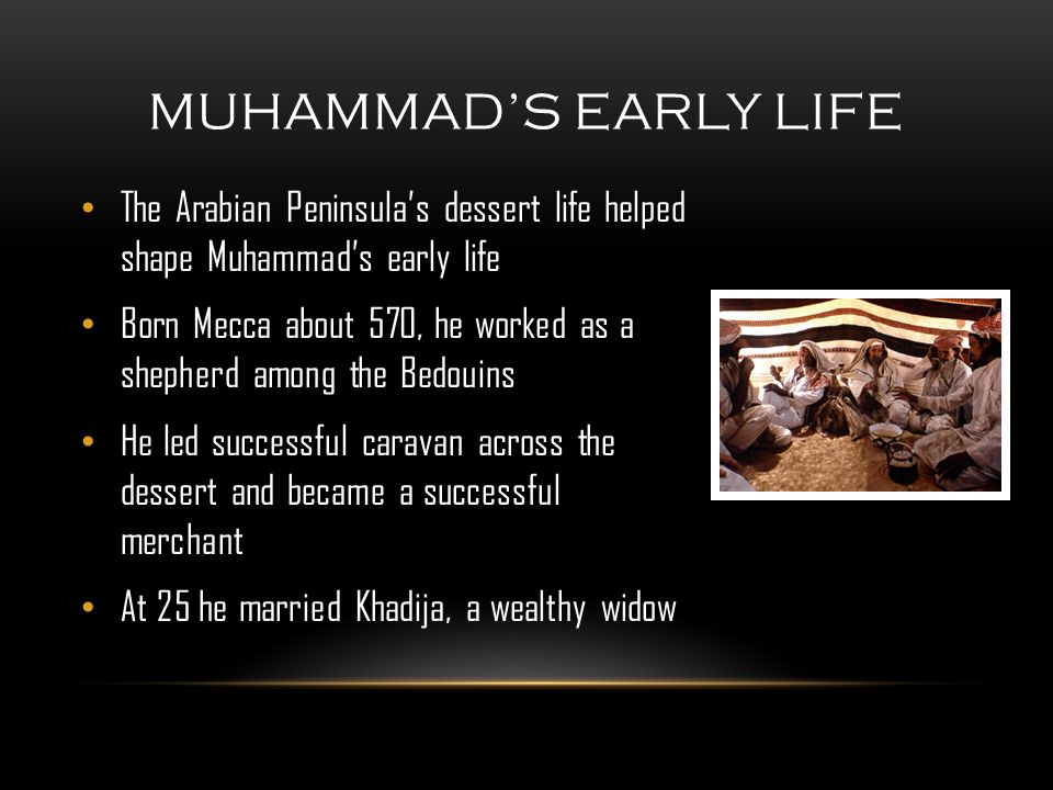The Arabian Peninsula's dessert life helped shape Muhammad's early life Born Mecca about 570, he worked as a shepherd among the Bedouins He led successful caravan across the dessert and became a successful merchant At 25 he married Khadija, a wealthy widow MUHAMMAD'S EARLY LIFE