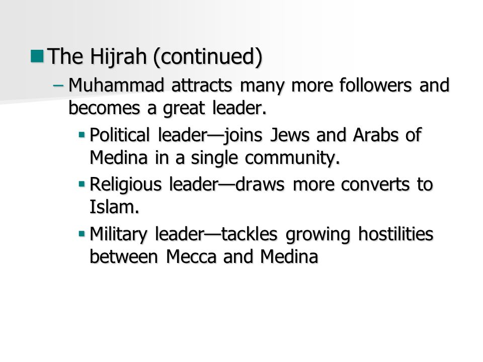 The Hijrah (continued) The Hijrah (continued) –Muhammad attracts many more followers and becomes a great leader.