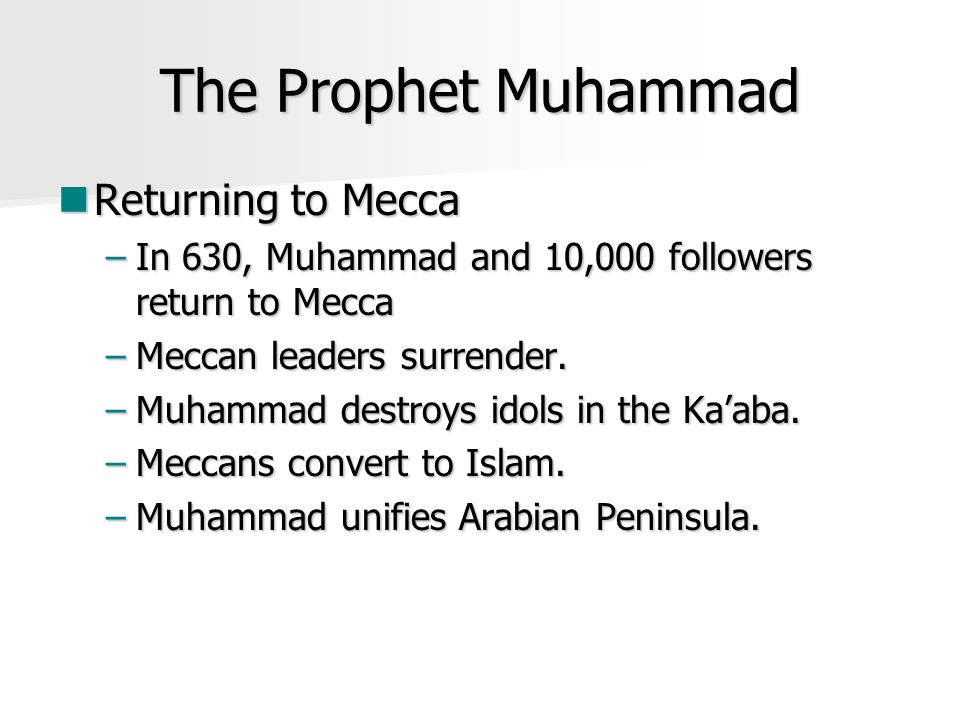The Prophet Muhammad Returning to Mecca Returning to Mecca –In 630, Muhammad and 10,000 followers return to Mecca –Meccan leaders surrender.