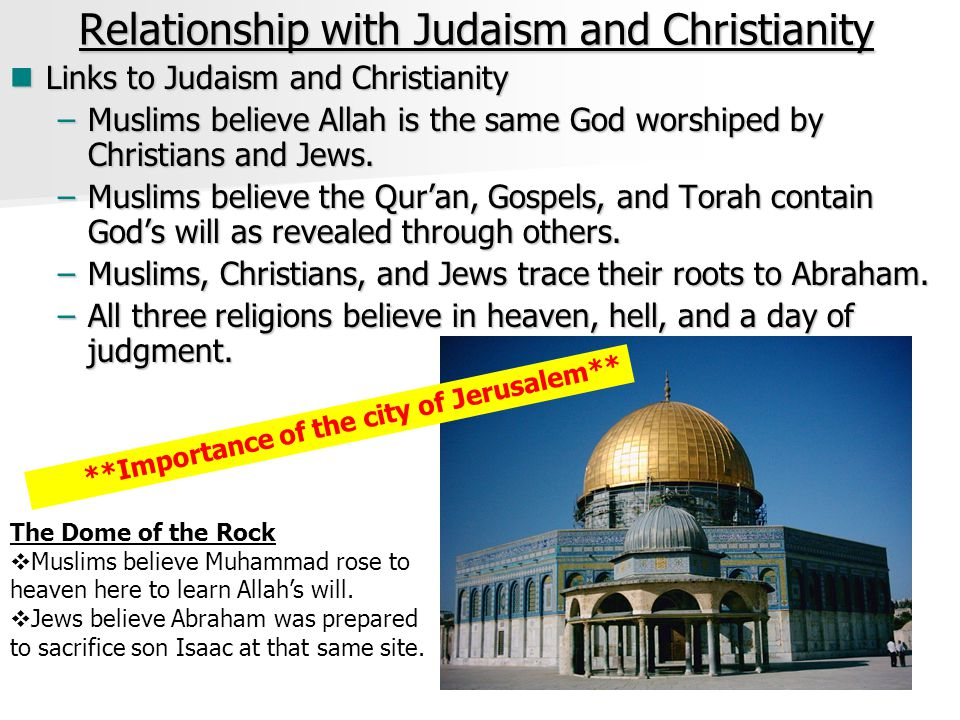 Relationship with Judaism and Christianity Links to Judaism and Christianity Links to Judaism and Christianity –Muslims believe Allah is the same God worshiped by Christians and Jews.