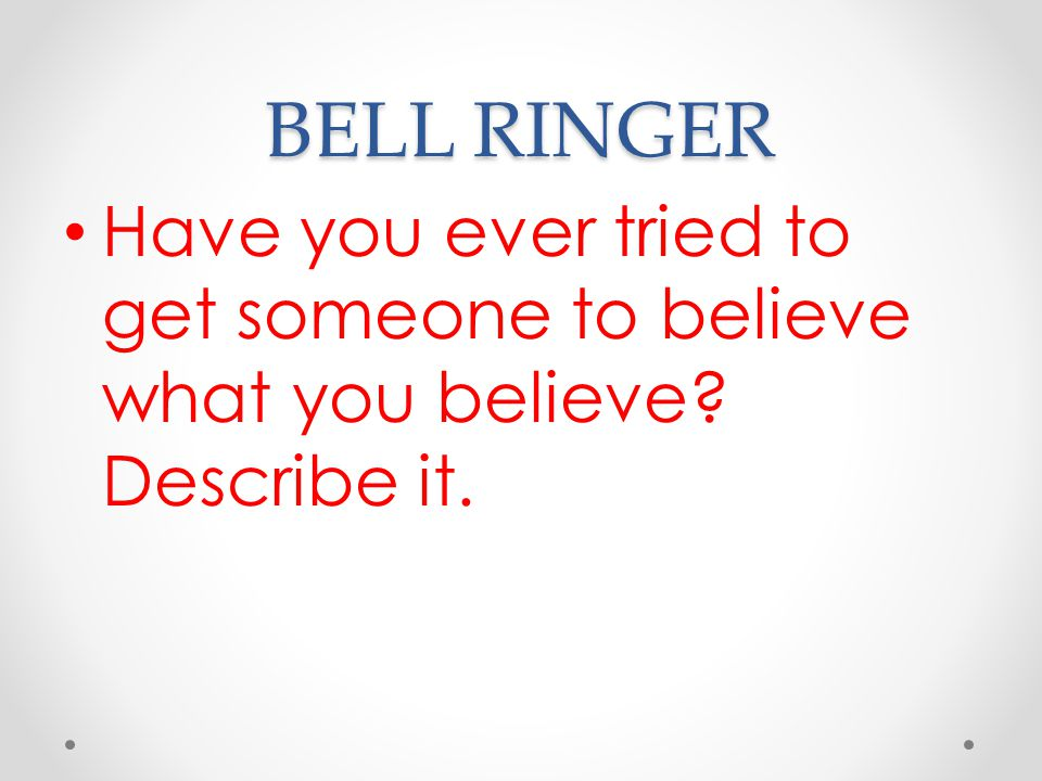 BELL RINGER Have you ever tried to get someone to believe what you believe Describe it.