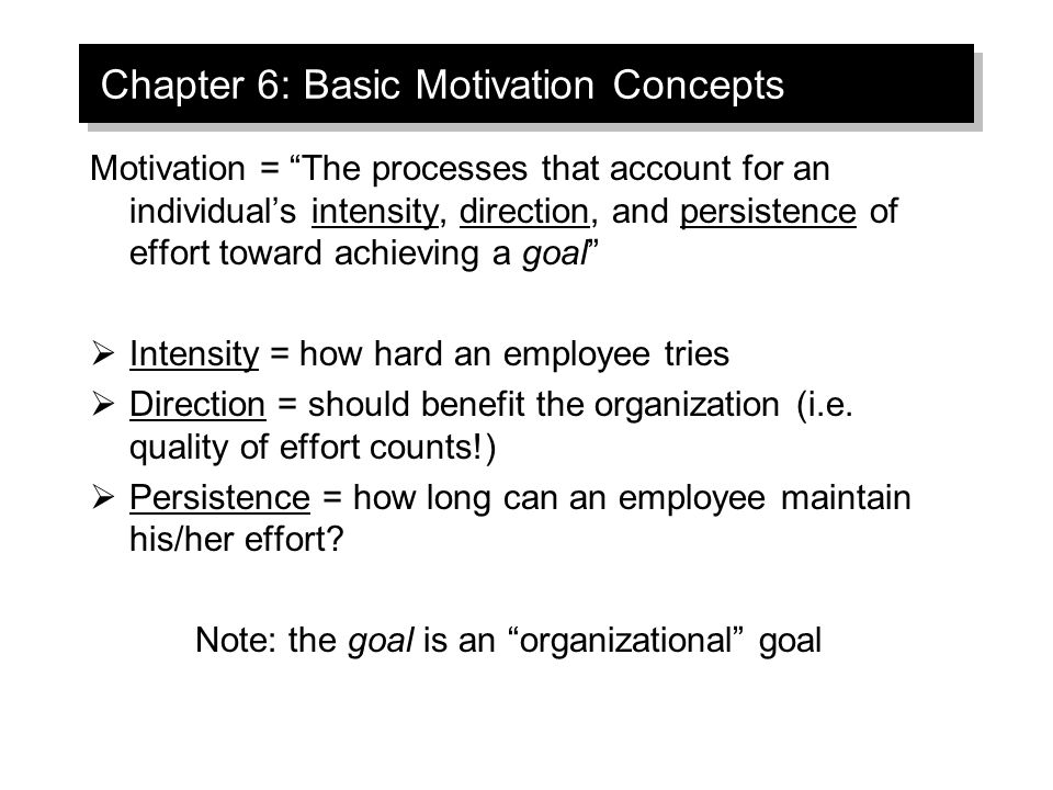 Chapter 6: Basic Motivation Concepts Motivation = The processes that account for an individual's intensity, direction, and persistence of effort toward achieving a goal  Intensity = how hard an employee tries  Direction = should benefit the organization (i.e.