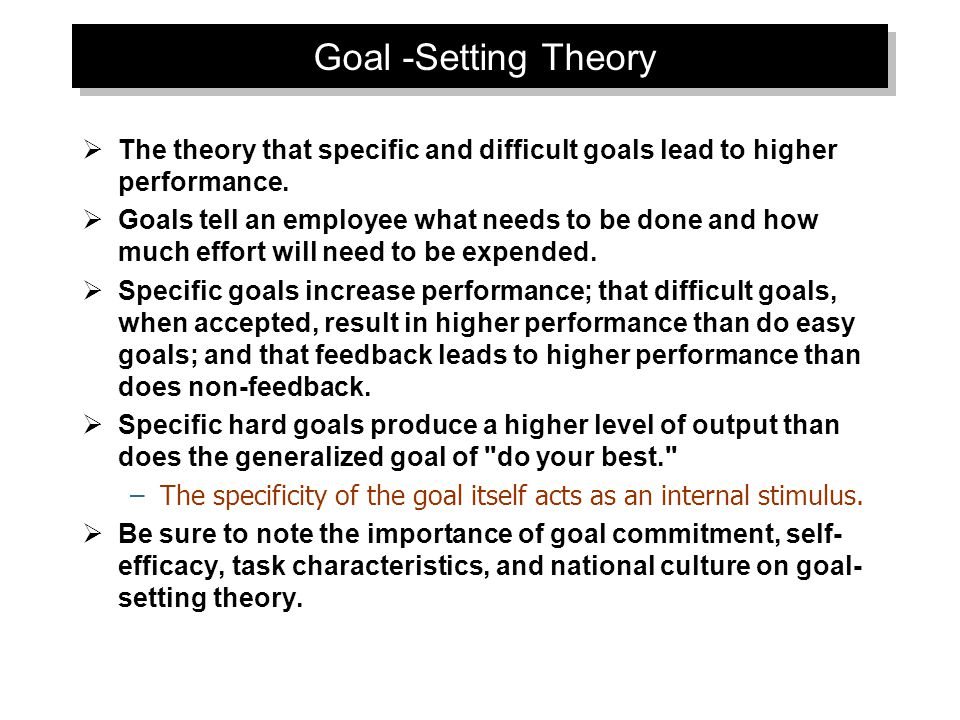Goal -Setting Theory  The theory that specific and difficult goals lead to higher performance.