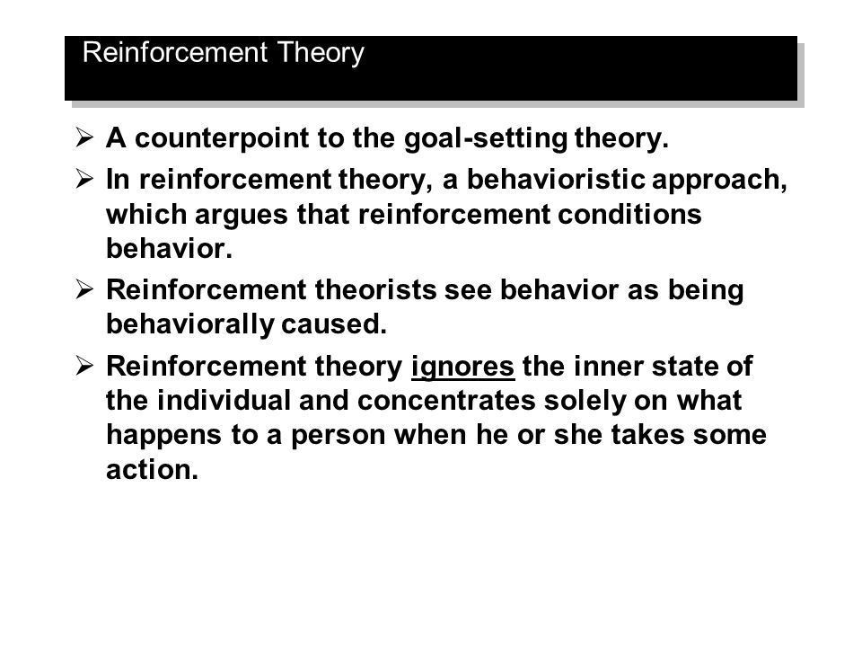 Reinforcement Theory  A counterpoint to the goal-setting theory.