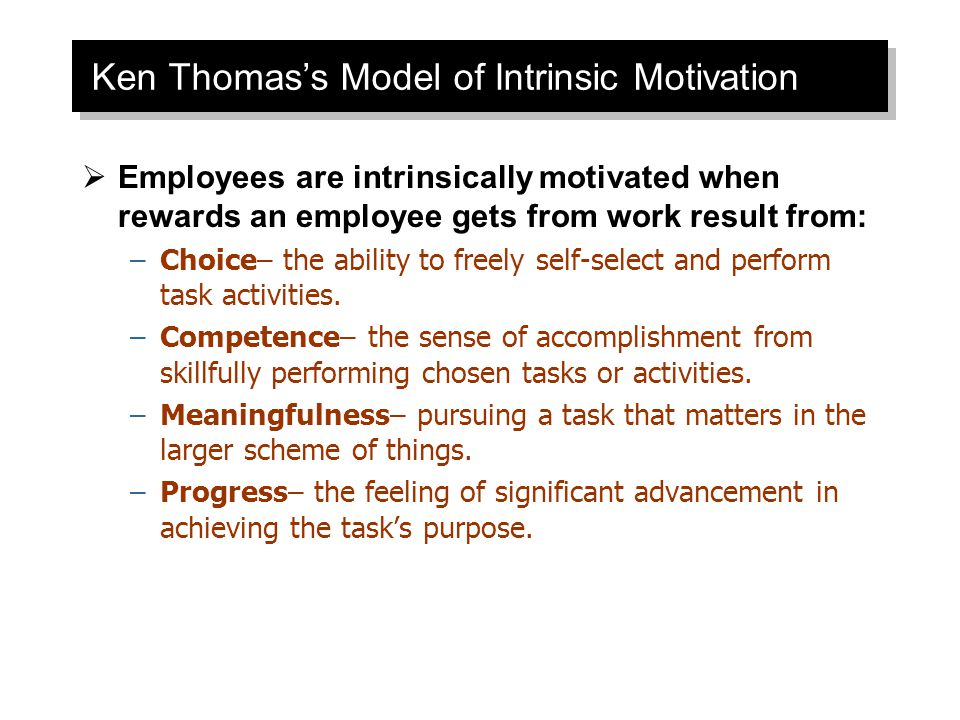 Ken Thomas's Model of Intrinsic Motivation  Employees are intrinsically motivated when rewards an employee gets from work result from: –Choice– the ability to freely self-select and perform task activities.