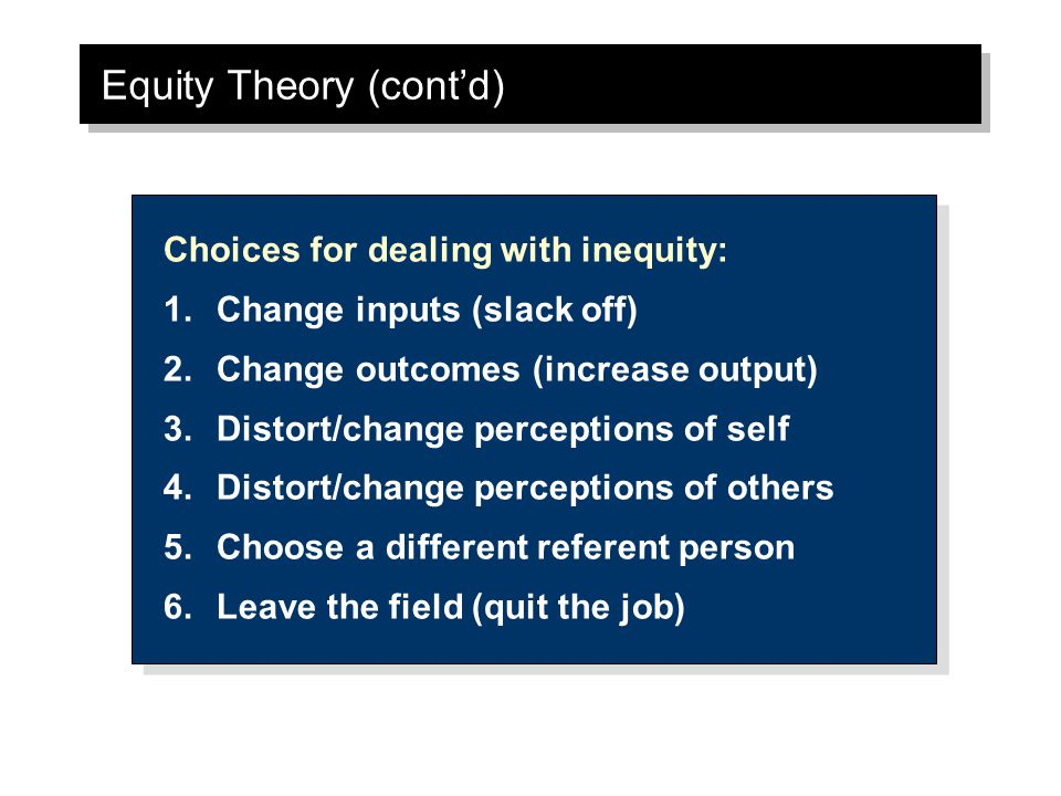 Equity Theory (cont'd) Choices for dealing with inequity: 1.Change inputs (slack off) 2.Change outcomes (increase output) 3.Distort/change perceptions of self 4.Distort/change perceptions of others 5.Choose a different referent person 6.Leave the field (quit the job) Choices for dealing with inequity: 1.Change inputs (slack off) 2.Change outcomes (increase output) 3.Distort/change perceptions of self 4.Distort/change perceptions of others 5.Choose a different referent person 6.Leave the field (quit the job)