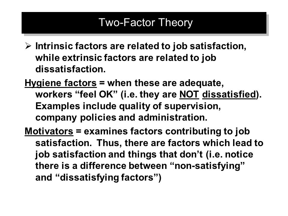 Two-Factor Theory  Intrinsic factors are related to job satisfaction, while extrinsic factors are related to job dissatisfaction.