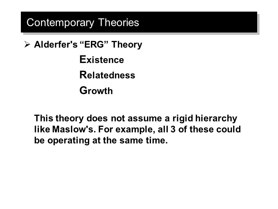 Contemporary Theories  Alderfer s ERG Theory E xistence R elatedness G rowth This theory does not assume a rigid hierarchy like Maslow s.