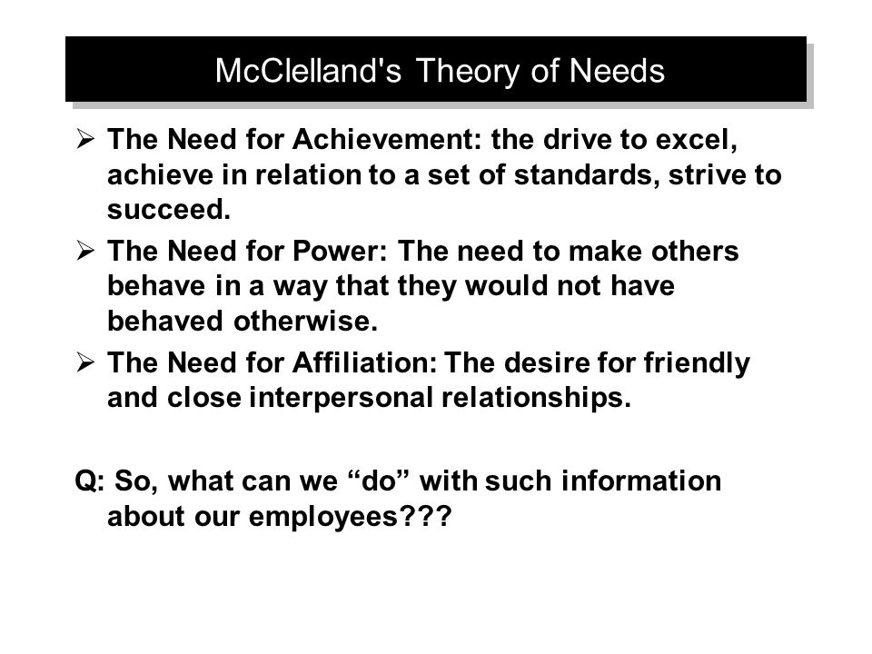 McClelland s Theory of Needs  The Need for Achievement: the drive to excel, achieve in relation to a set of standards, strive to succeed.