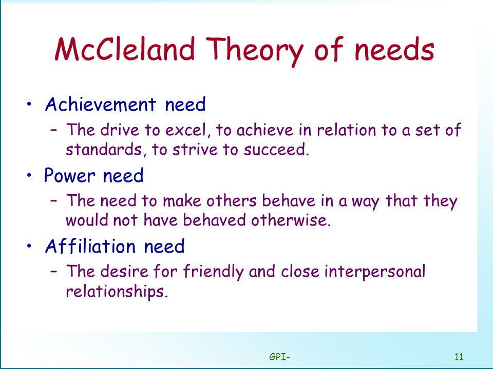 GPI-11 McCleland Theory of needs Achievement need –The drive to excel, to achieve in relation to a set of standards, to strive to succeed.