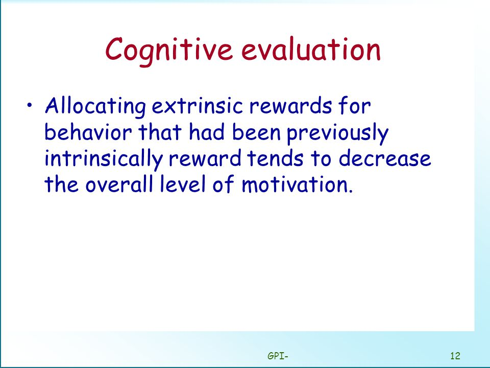 GPI-12 Cognitive evaluation Allocating extrinsic rewards for behavior that had been previously intrinsically reward tends to decrease the overall level of motivation.