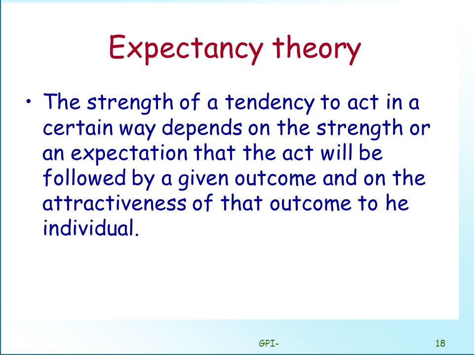 GPI-18 Expectancy theory The strength of a tendency to act in a certain way depends on the strength or an expectation that the act will be followed by a given outcome and on the attractiveness of that outcome to he individual.