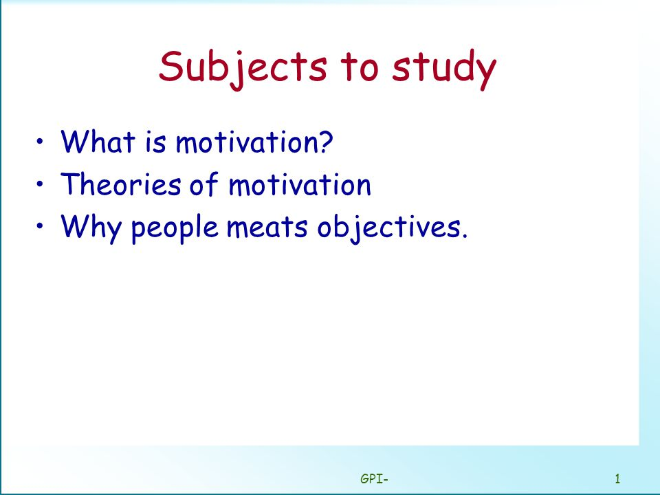 GPI-1 Subjects to study What is motivation Theories of motivation Why people meats objectives.