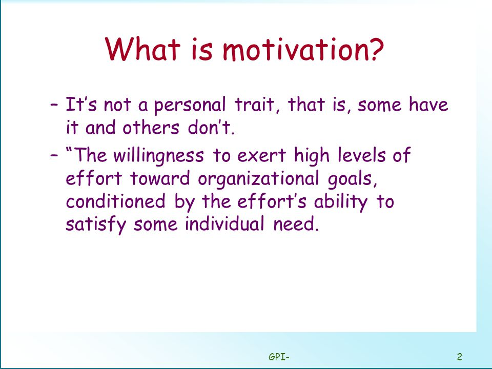GPI-2 What is motivation. –It's not a personal trait, that is, some have it and others don't.