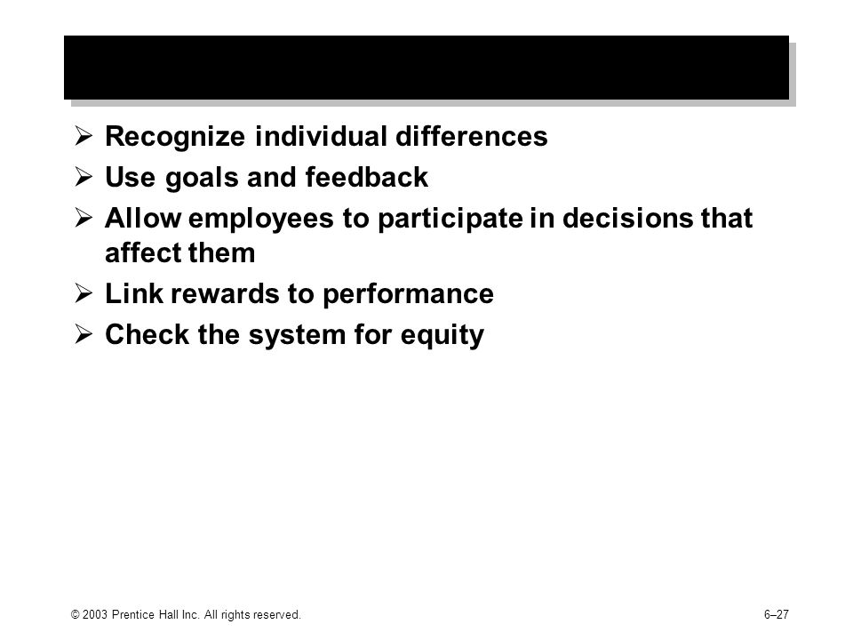  Recognize individual differences  Use goals and feedback  Allow employees to participate in decisions that affect them  Link rewards to performance  Check the system for equity © 2003 Prentice Hall Inc.