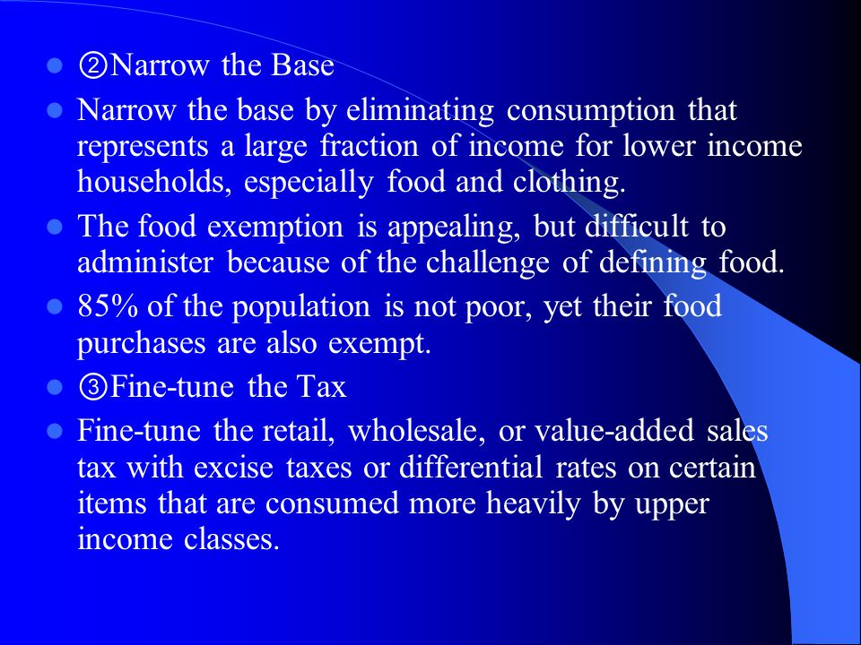 ② Narrow the Base Narrow the base by eliminating consumption that represents a large fraction of income for lower income households, especially food and clothing.