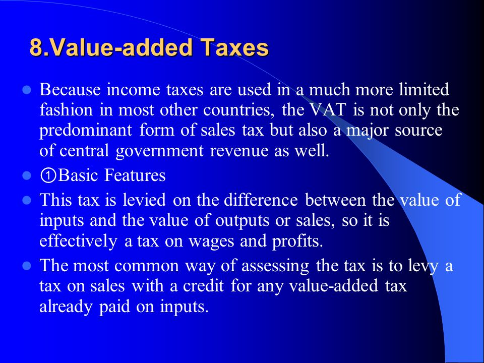 8.Value-added Taxes Because income taxes are used in a much more limited fashion in most other countries, the VAT is not only the predominant form of sales tax but also a major source of central government revenue as well.