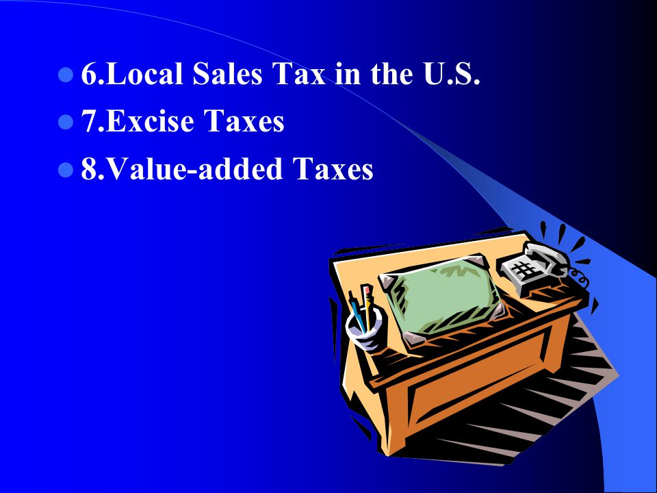 6.Local Sales Tax in the U.S. 7.Excise Taxes 8.Value-added Taxes