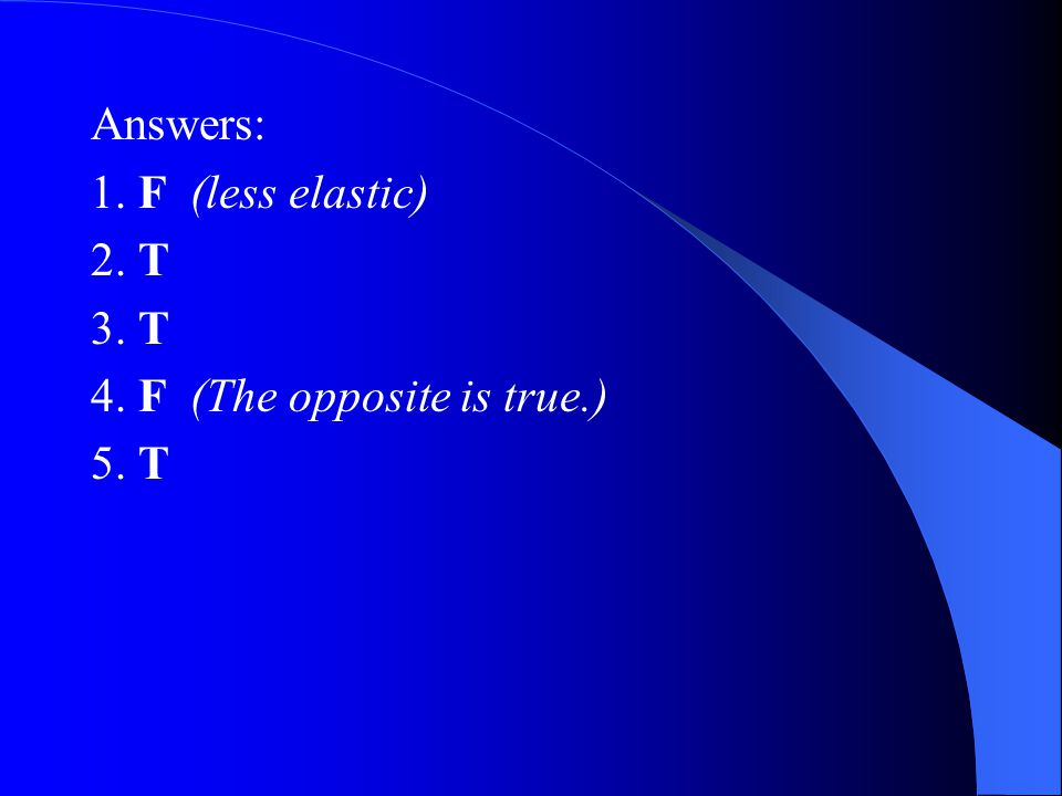 Answers: 1. F (less elastic) 2. T 3. T 4. F (The opposite is true.) 5. T