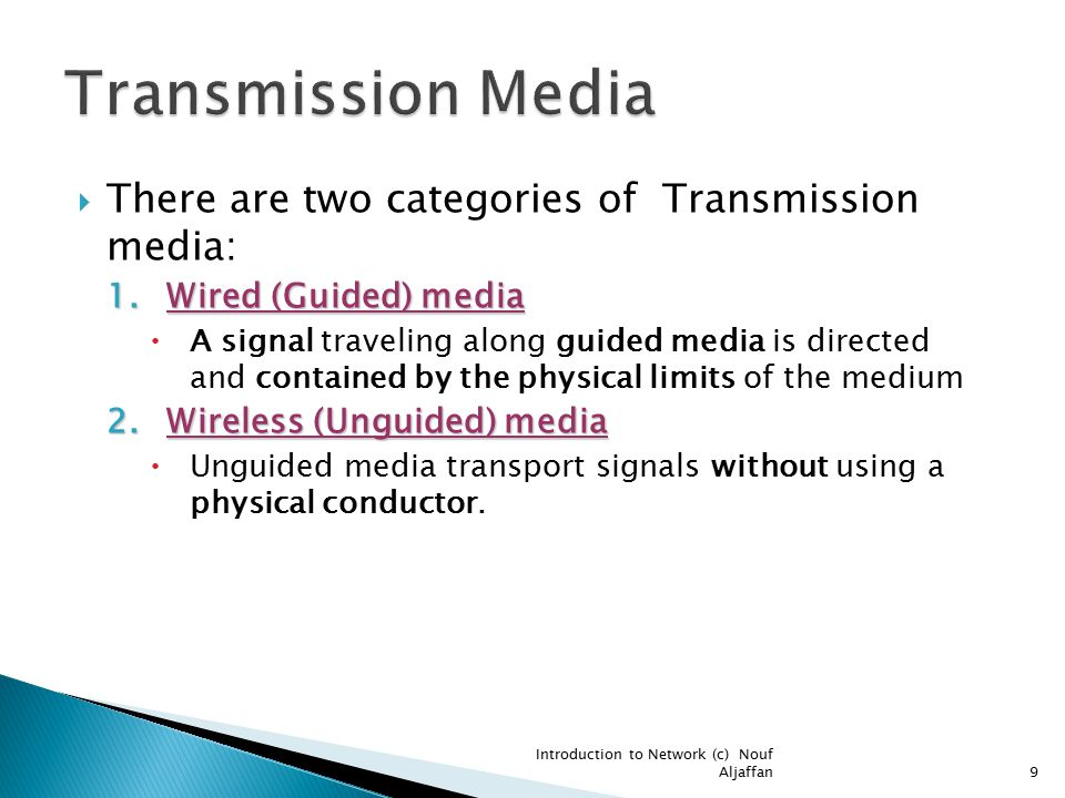 There are two categories of Transmission media: 1.Wired (Guided) media  A signal traveling along guided media is directed and contained by the physical limits of the medium 2.Wireless (Unguided) media  Unguided media transport signals without using a physical conductor.