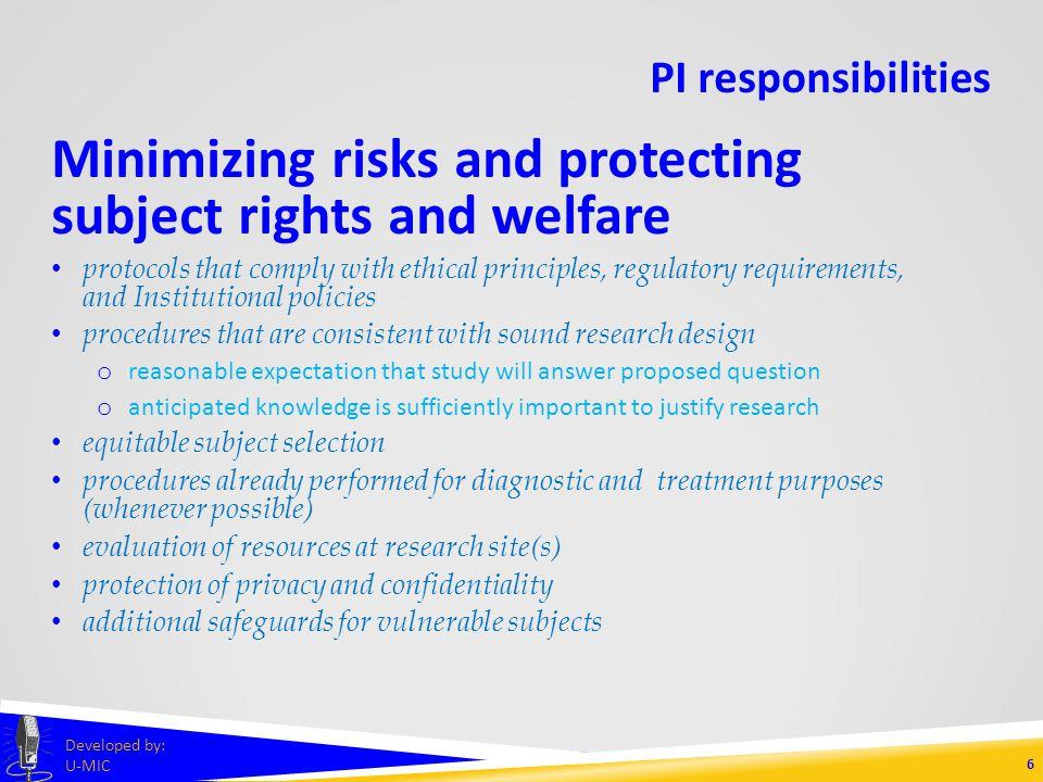 PI responsibilities General responsibilities knowledge of/compliance with Common Rule (45 CFR 46 Subpart A), as well as Institutional policies and procedures ultimate responsibility for proper conduct of study and fulfillment of all associated obligations 5 Developed by: U-MIC