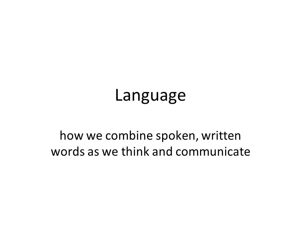 Language how we combine spoken, written words as we think and communicate