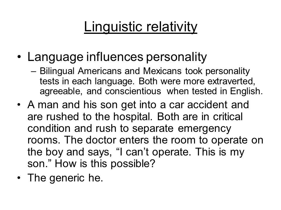 Linguistic relativity Language influences personality –Bilingual Americans and Mexicans took personality tests in each language.