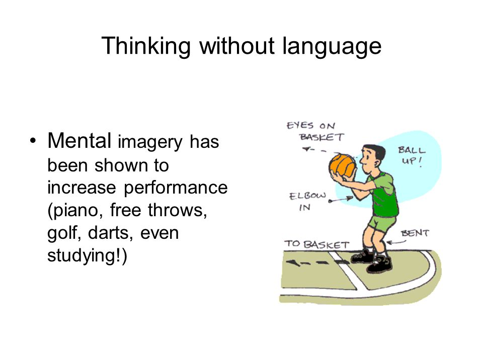 Thinking without language Mental imagery has been shown to increase performance (piano, free throws, golf, darts, even studying!)