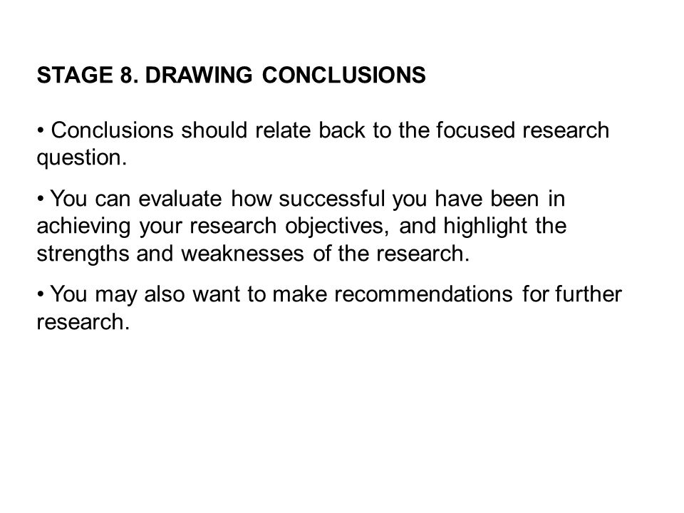 STAGE 8. DRAWING CONCLUSIONS Conclusions should relate back to the focused research question.
