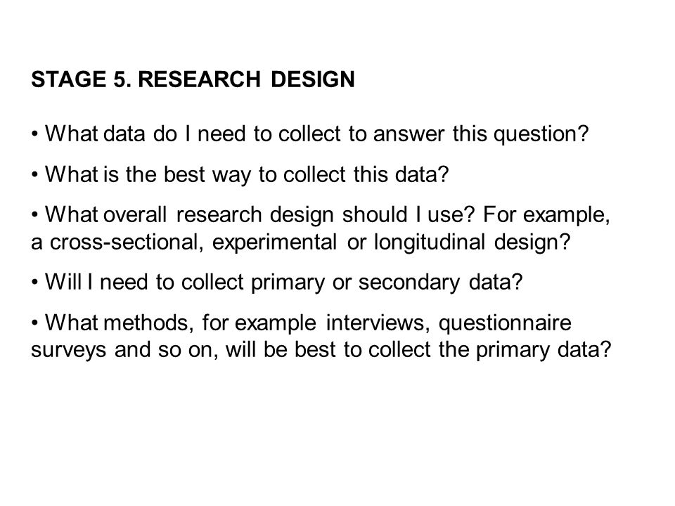 STAGE 5. RESEARCH DESIGN What data do I need to collect to answer this question.
