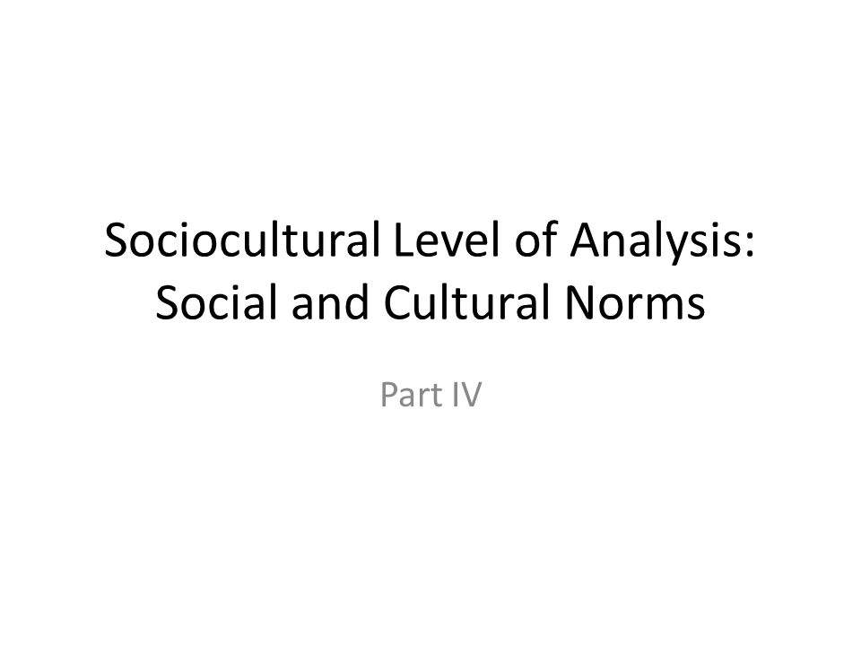 Sociocultural Level of Analysis: Social and Cultural Norms Part IV
