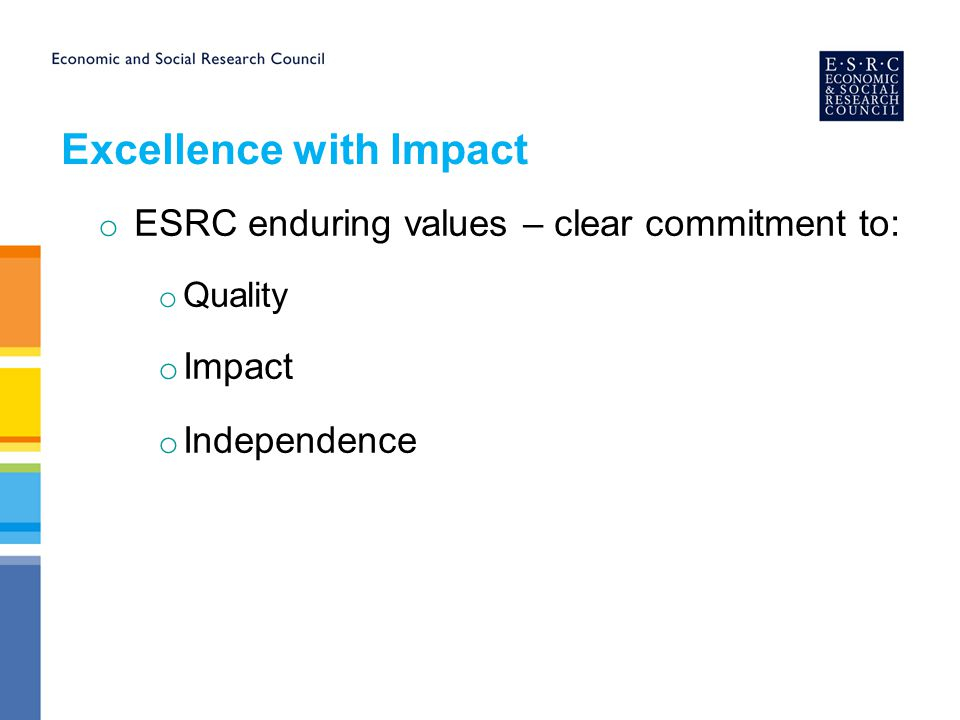 Excellence with Impact o ESRC enduring values – clear commitment to: o Quality o Impact o Independence