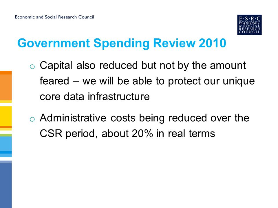 Government Spending Review 2010 o Capital also reduced but not by the amount feared – we will be able to protect our unique core data infrastructure o Administrative costs being reduced over the CSR period, about 20% in real terms