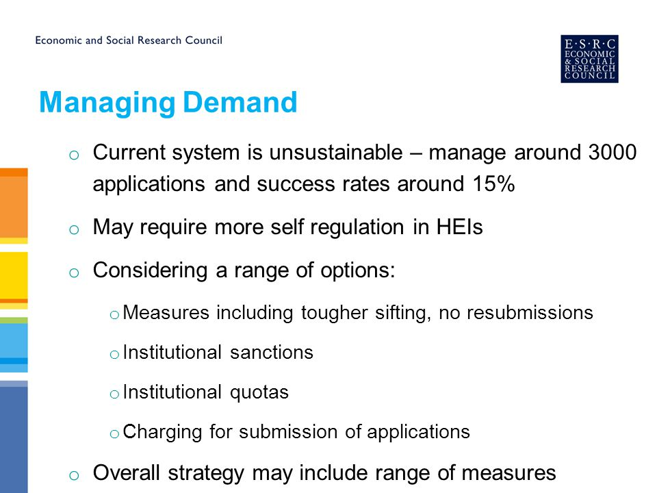 Managing Demand o Current system is unsustainable – manage around 3000 applications and success rates around 15% o May require more self regulation in HEIs o Considering a range of options: o Measures including tougher sifting, no resubmissions o Institutional sanctions o Institutional quotas o Charging for submission of applications o Overall strategy may include range of measures