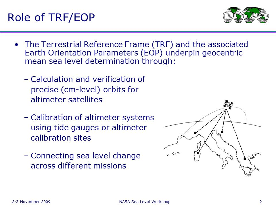 2-3 November 2009NASA Sea Level Workshop2 Role of TRF/EOP The Terrestrial Reference Frame (TRF) and the associated Earth Orientation Parameters (EOP) underpin geocentric mean sea level determination through: –Calculation and verification of precise (cm-level) orbits for altimeter satellites –Calibration of altimeter systems using tide gauges or altimeter calibration sites –Connecting sea level change across different missions