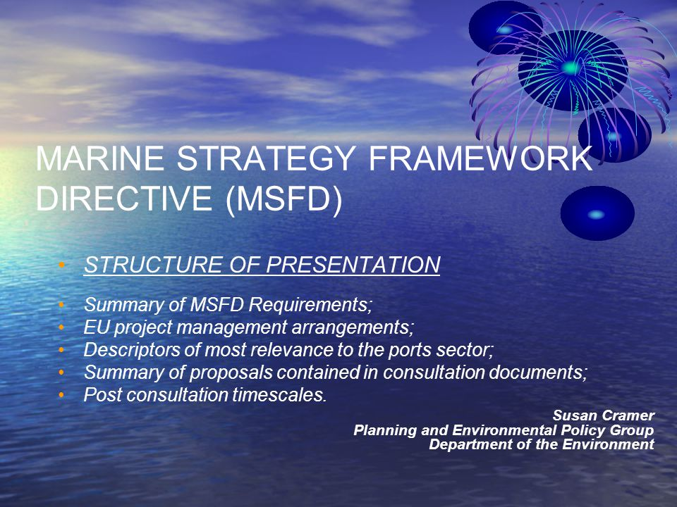 MARINE STRATEGY FRAMEWORK DIRECTIVE (MSFD) STRUCTURE OF PRESENTATION Summary of MSFD Requirements; EU project management arrangements; Descriptors of most relevance to the ports sector; Summary of proposals contained in consultation documents; Post consultation timescales.