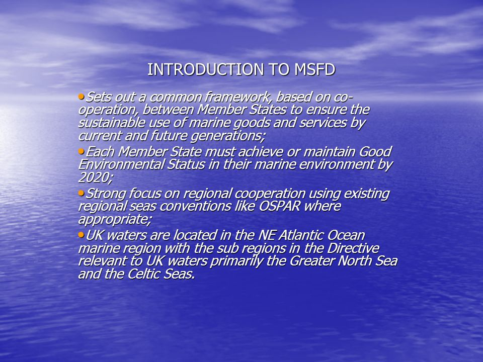INTRODUCTION TO MSFD Sets out a common framework, based on co- operation, between Member States to ensure the sustainable use of marine goods and services by current and future generations; Sets out a common framework, based on co- operation, between Member States to ensure the sustainable use of marine goods and services by current and future generations; Each Member State must achieve or maintain Good Environmental Status in their marine environment by 2020; Each Member State must achieve or maintain Good Environmental Status in their marine environment by 2020; Strong focus on regional cooperation using existing regional seas conventions like OSPAR where appropriate; Strong focus on regional cooperation using existing regional seas conventions like OSPAR where appropriate; UK waters are located in the NE Atlantic Ocean marine region with the sub regions in the Directive relevant to UK waters primarily the Greater North Sea and the Celtic Seas.