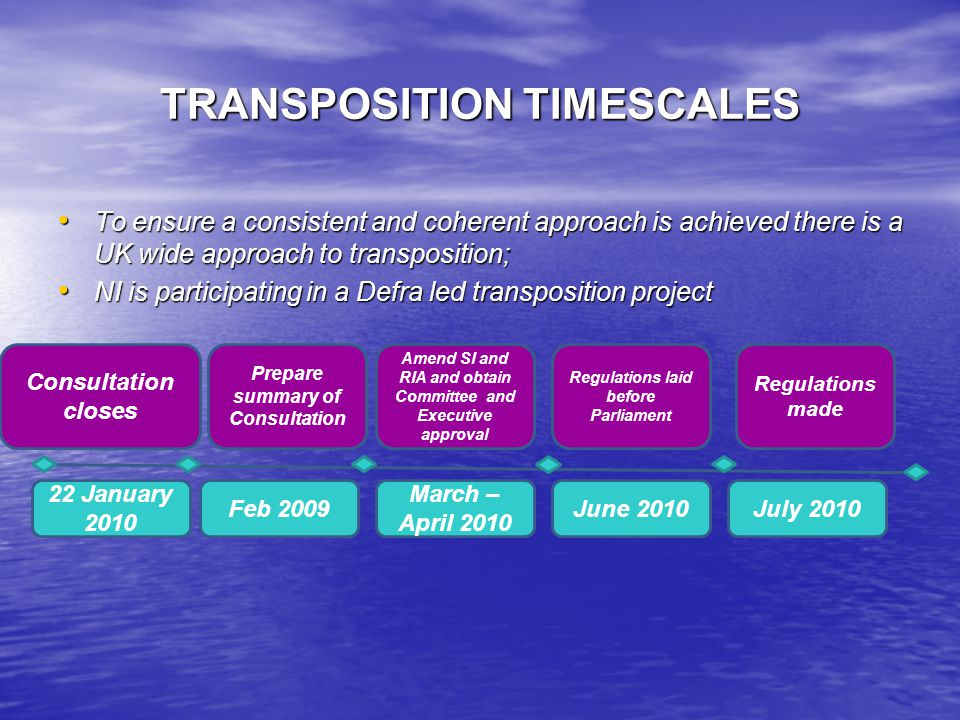 TRANSPOSITION TIMESCALES To ensure a consistent and coherent approach is achieved there is a UK wide approach to transposition; To ensure a consistent and coherent approach is achieved there is a UK wide approach to transposition; NI is participating in a Defra led transposition project NI is participating in a Defra led transposition project 22 January 2010 Feb 2009 March – April 2010 June 2010July 2010 Consultation closes Prepare summary of Consultation Amend SI and RIA and obtain Committee and Executive approval Regulations laid before Parliament Regulations made
