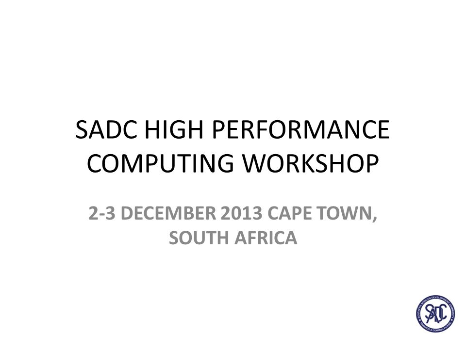 SADC HIGH PERFORMANCE COMPUTING WORKSHOP 2-3 DECEMBER 2013 CAPE TOWN, SOUTH AFRICA