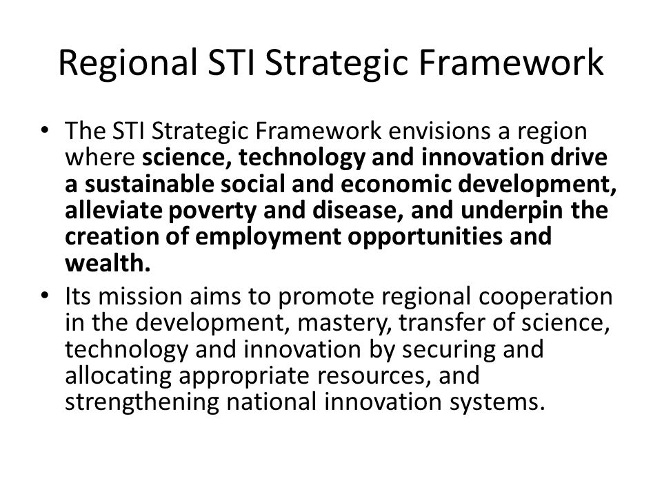 Regional STI Strategic Framework The STI Strategic Framework envisions a region where science, technology and innovation drive a sustainable social and economic development, alleviate poverty and disease, and underpin the creation of employment opportunities and wealth.