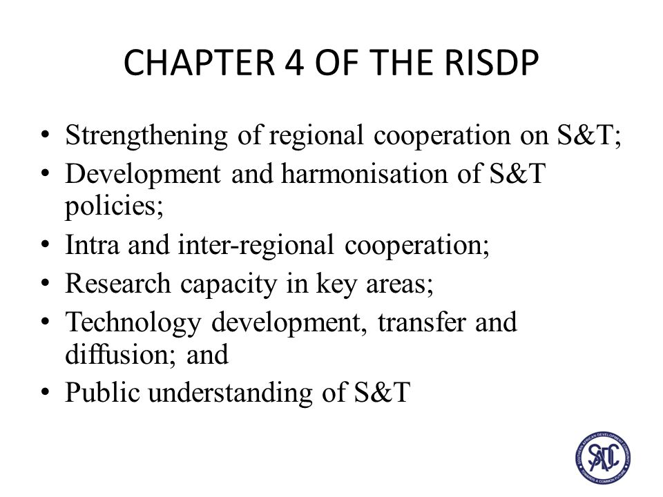 CHAPTER 4 OF THE RISDP Strengthening of regional cooperation on S&T; Development and harmonisation of S&T policies; Intra and inter-regional cooperation; Research capacity in key areas; Technology development, transfer and diffusion; and Public understanding of S&T