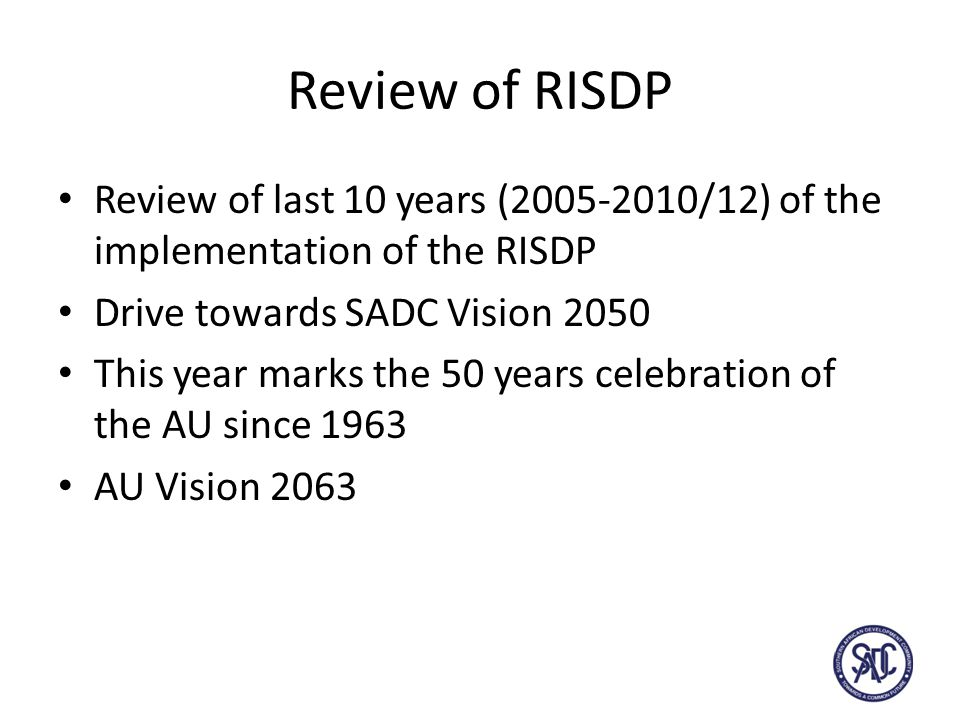 Review of RISDP Review of last 10 years ( /12) of the implementation of the RISDP Drive towards SADC Vision 2050 This year marks the 50 years celebration of the AU since 1963 AU Vision 2063